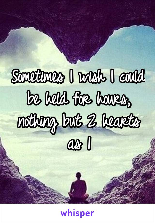 Sometimes I wish I could be held for hours, nothing but 2 hearts as 1
