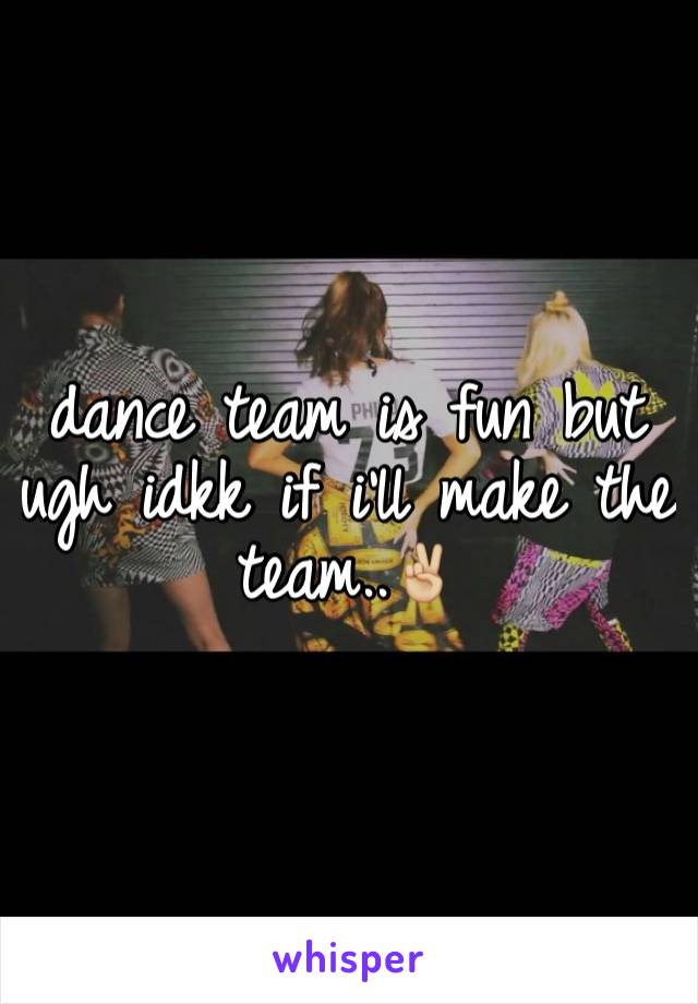 dance team is fun but ugh idkk if i'll make the team..✌🏼️