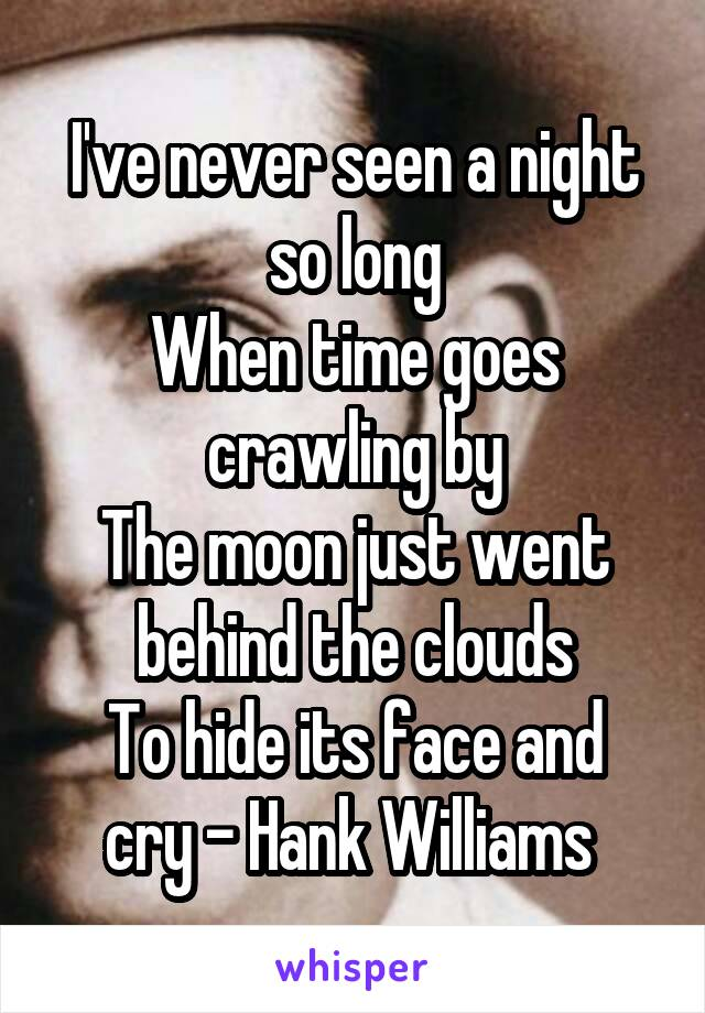 I've never seen a night so long When time goes crawling by The moon just went behind the clouds To hide its face and cry - Hank Williams