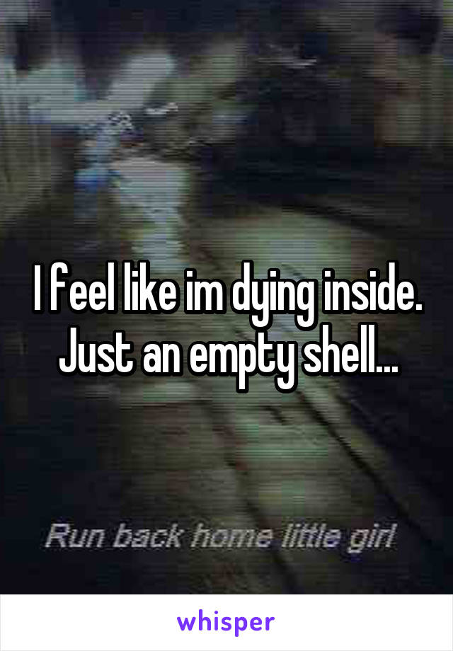 I feel like im dying inside. Just an empty shell...
