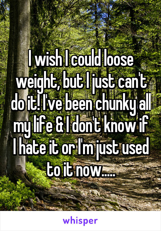 I wish I could loose weight, but I just can't do it! I've been chunky all my life & I don't know if I hate it or I'm just used to it now.....