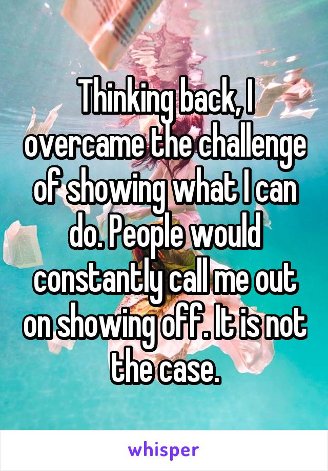 Thinking back, I overcame the challenge of showing what I can do. People would constantly call me out on showing off. It is not the case.