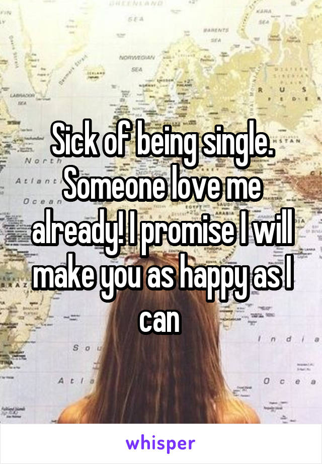 Sick of being single. Someone love me already! I promise I will make you as happy as I can