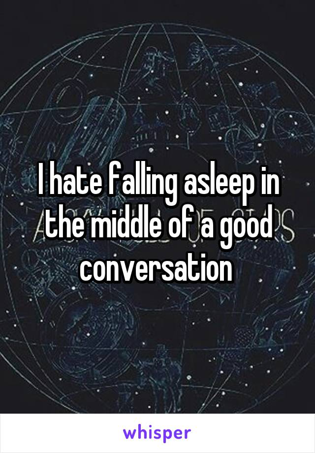 I hate falling asleep in the middle of a good conversation
