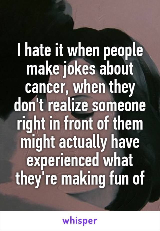 I hate it when people make jokes about cancer, when they don't realize someone right in front of them might actually have experienced what they're making fun of