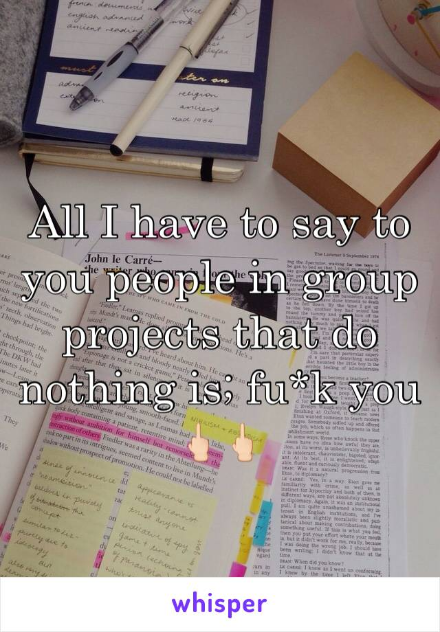 All I have to say to you people in group projects that do nothing is; fu*k you 🖕🏻🖕🏻
