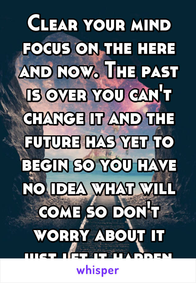 Clear your mind focus on the here and now. The past is over you can't change it and the future has yet to begin so you have no idea what will come so don't worry about it just let it happen