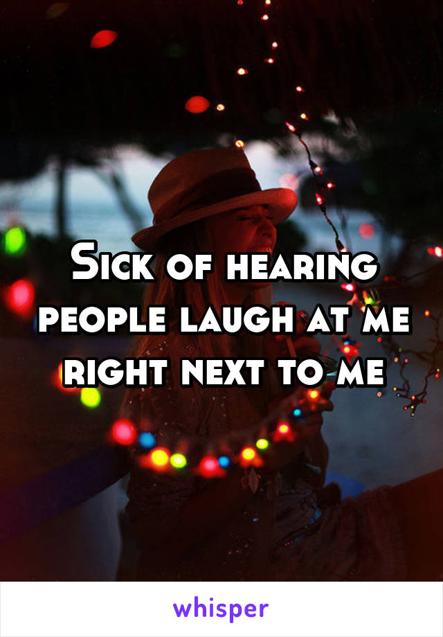 Sick of hearing people laugh at me right next to me