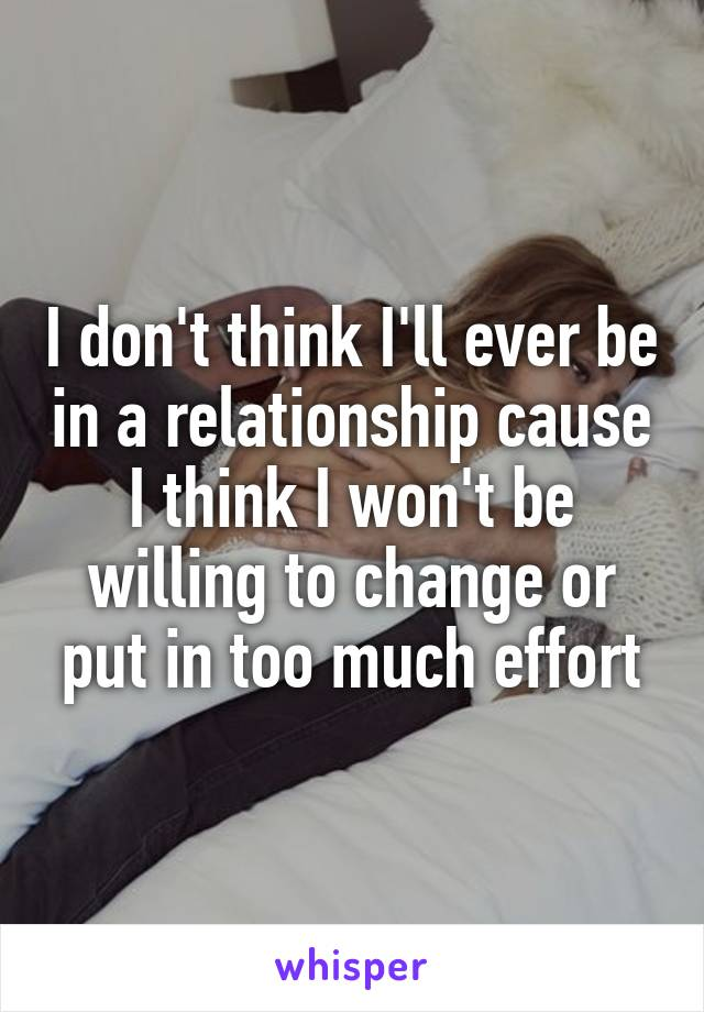 I don't think I'll ever be in a relationship cause I think I won't be willing to change or put in too much effort