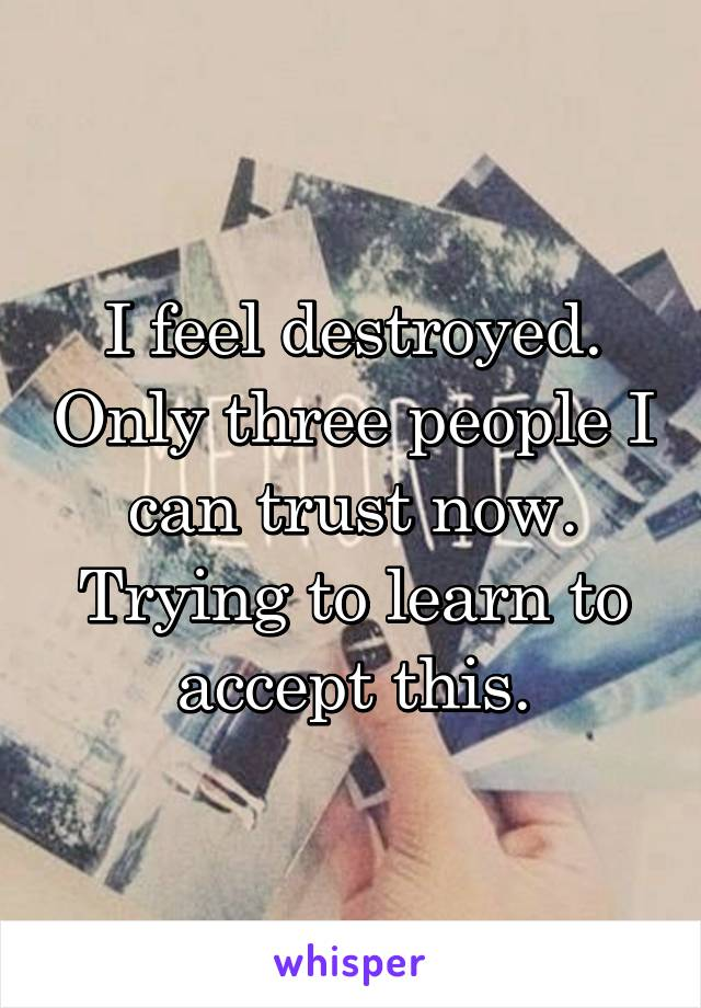 I feel destroyed. Only three people I can trust now. Trying to learn to accept this.