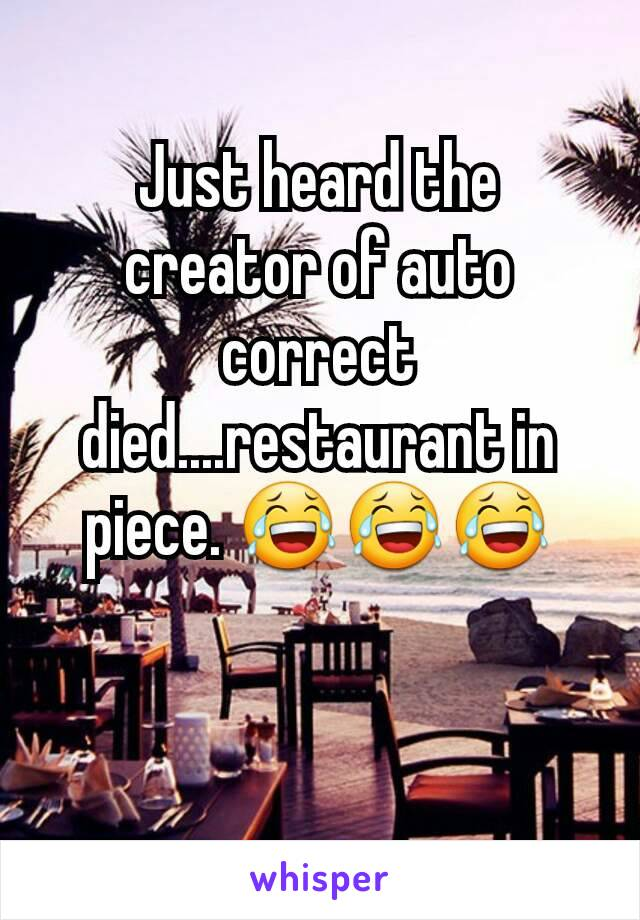 Just heard the creator of auto correct died....restaurant in piece. 😂😂😂