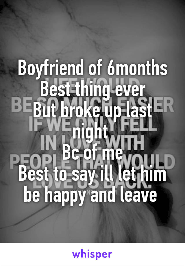 Boyfriend of 6months Best thing ever But broke up last night  Bc of me Best to say ill let him be happy and leave