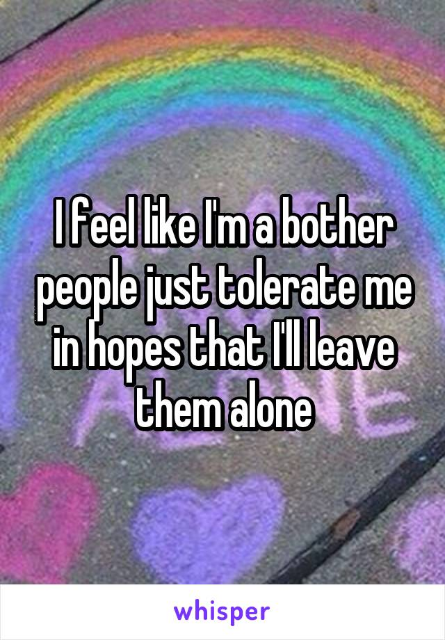 I feel like I'm a bother people just tolerate me in hopes that I'll leave them alone