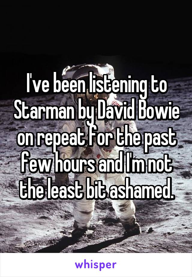 I've been listening to Starman by David Bowie on repeat for the past few hours and I'm not the least bit ashamed.
