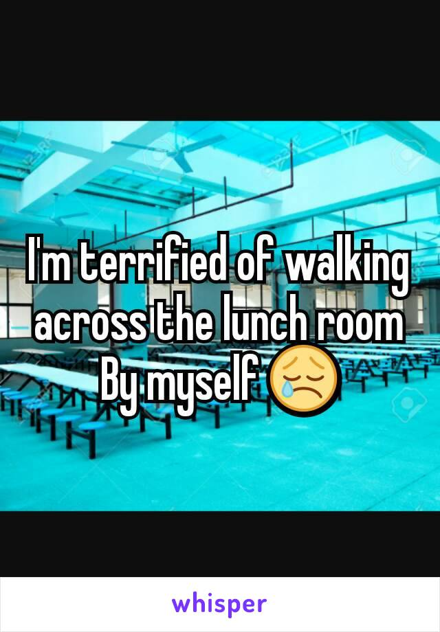 I'm terrified of walking across the lunch room By myself 😢