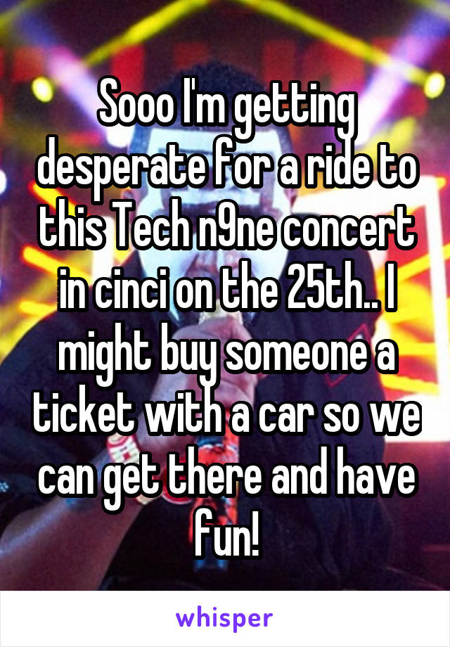 Sooo I'm getting desperate for a ride to this Tech n9ne concert in cinci on the 25th.. I might buy someone a ticket with a car so we can get there and have fun!