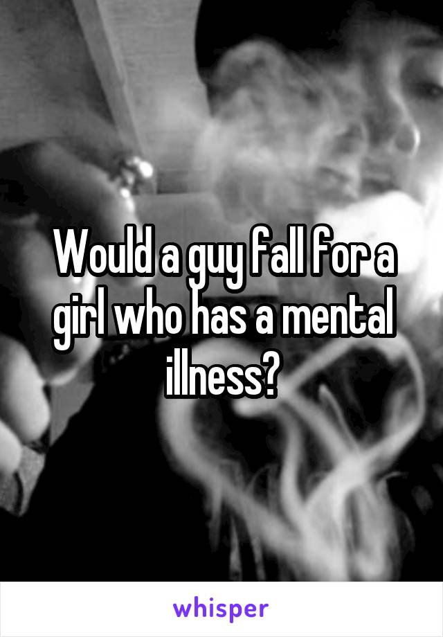 Would a guy fall for a girl who has a mental illness?
