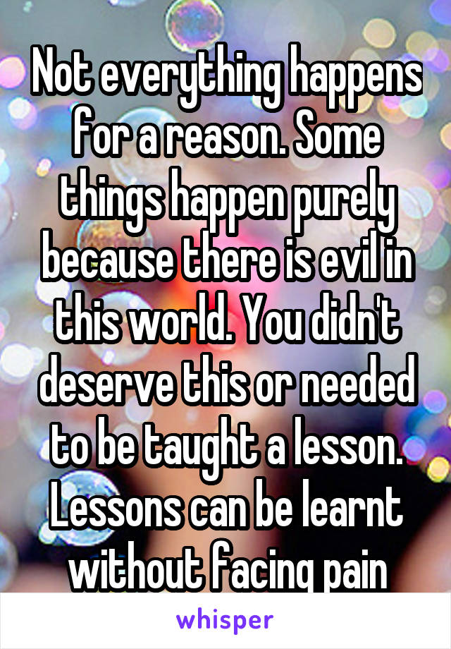 Not everything happens for a reason. Some things happen purely because there is evil in this world. You didn't deserve this or needed to be taught a lesson. Lessons can be learnt without facing pain