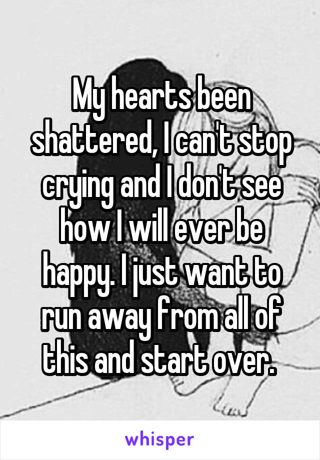 My hearts been shattered, I can't stop crying and I don't see how I will ever be happy. I just want to run away from all of this and start over.