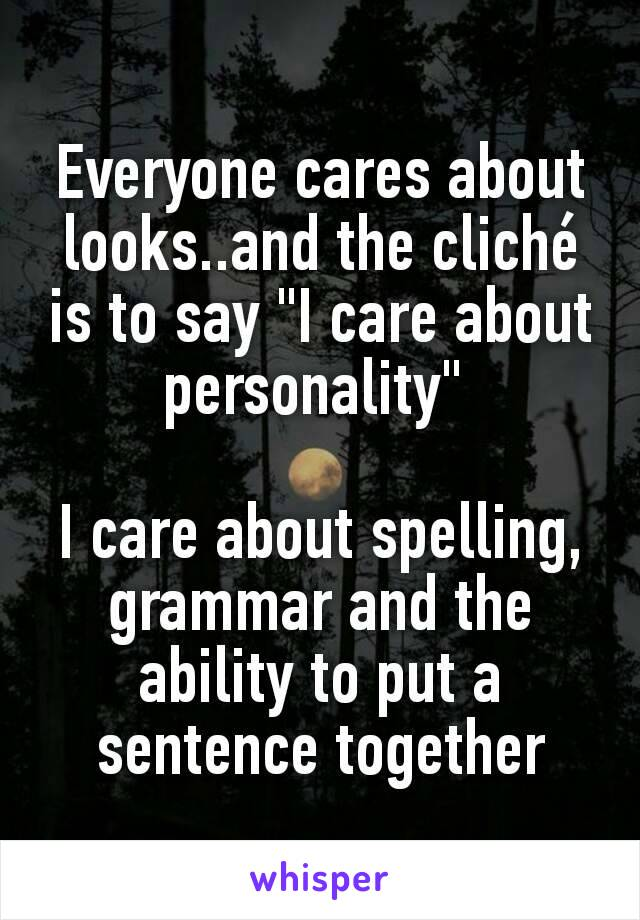 """Everyone cares about looks..and the cliché is to say """"I care about personality""""   I care about spelling, grammar and the ability to put a sentence together"""