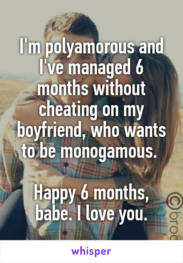 I'm polyamorous and I've managed 6 months without cheating on my boyfriend, who wants to be monogamous.   Happy 6 months, babe. I love you.