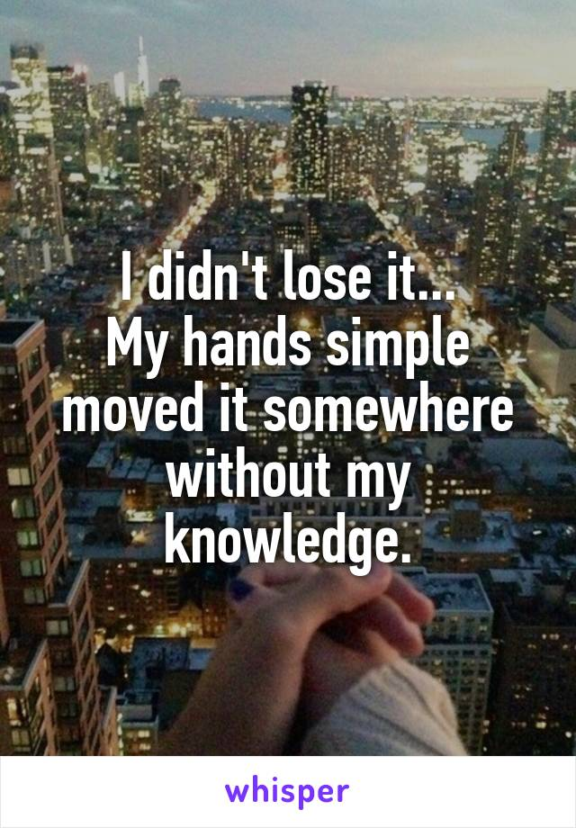 I didn't lose it... My hands simple moved it somewhere without my knowledge.