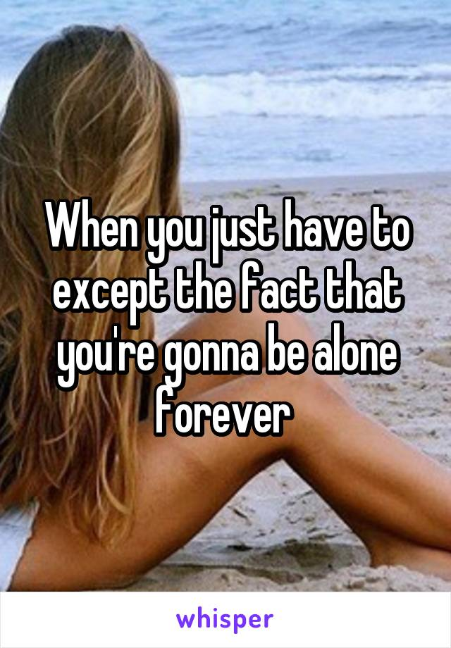 When you just have to except the fact that you're gonna be alone forever
