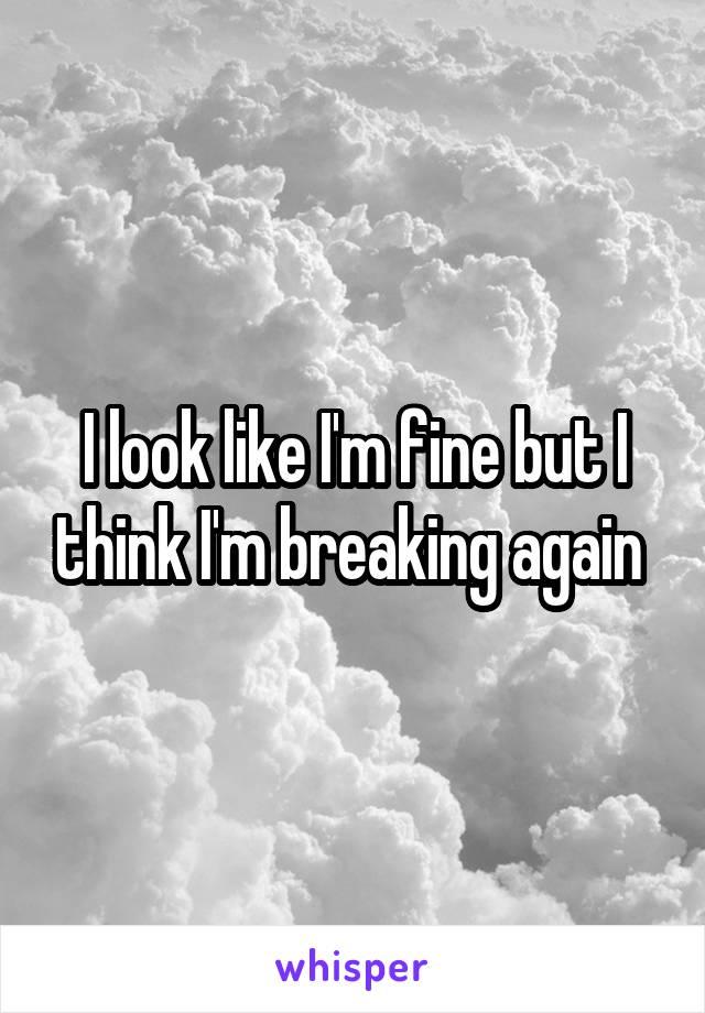 I look like I'm fine but I think I'm breaking again