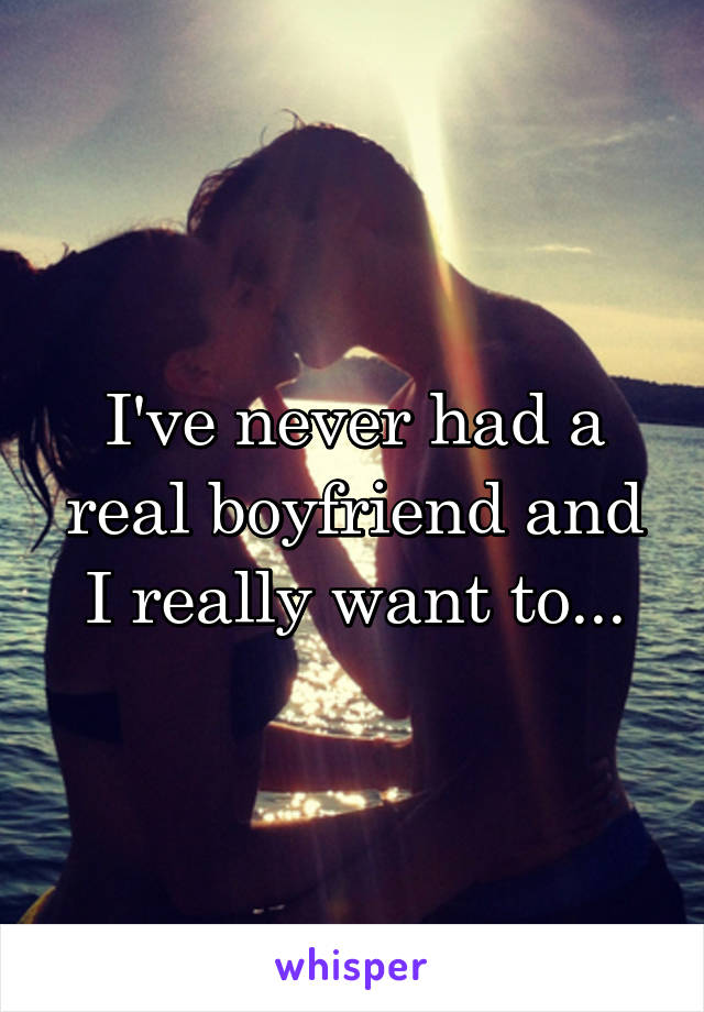 I've never had a real boyfriend and I really want to...