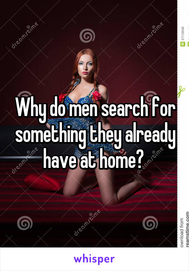 Why do men search for something they already have at home?