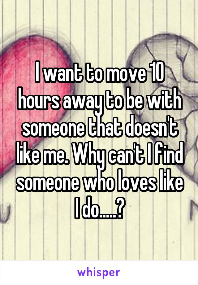I want to move 10 hours away to be with someone that doesn't like me. Why can't I find someone who loves like I do.....?