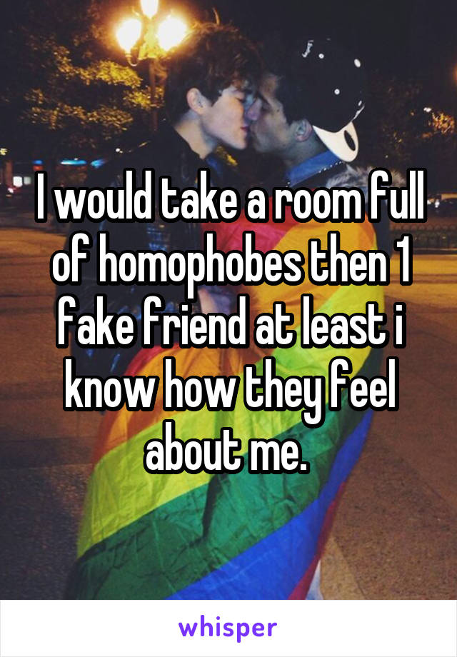 I would take a room full of homophobes then 1 fake friend at least i know how they feel about me.