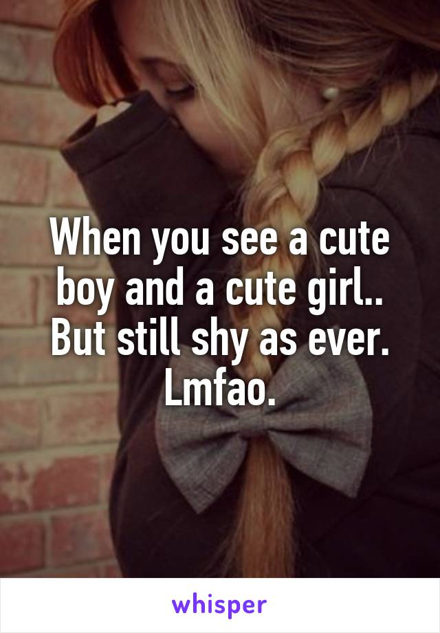 When you see a cute boy and a cute girl.. But still shy as ever. Lmfao.