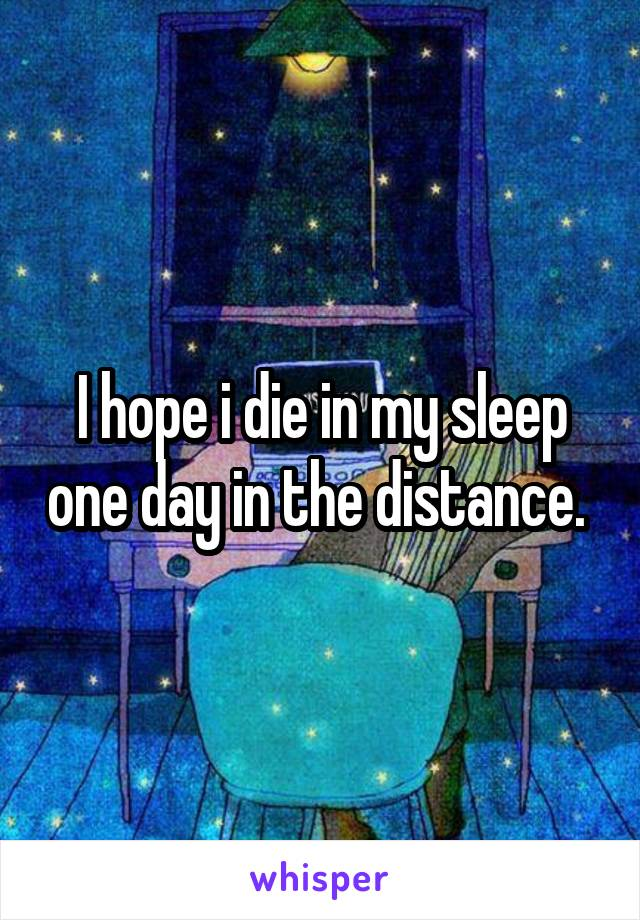 I hope i die in my sleep one day in the distance.