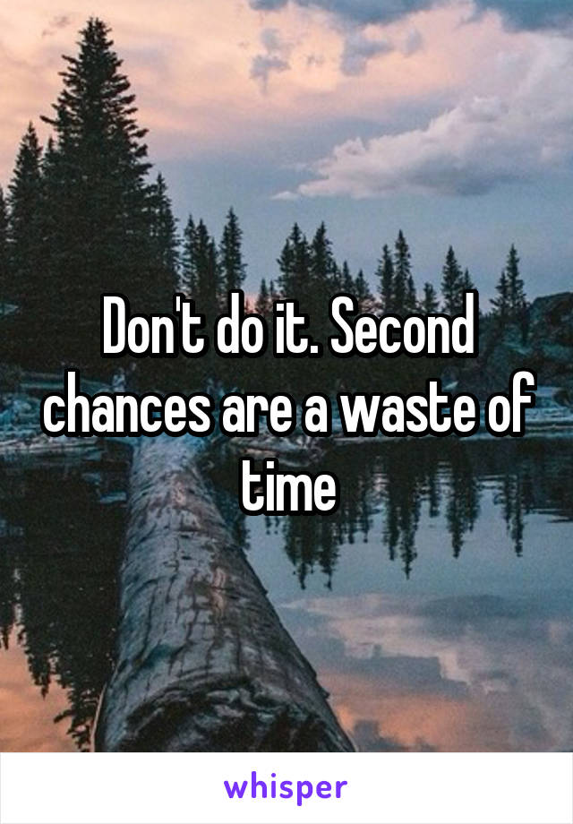 Don't do it. Second chances are a waste of time