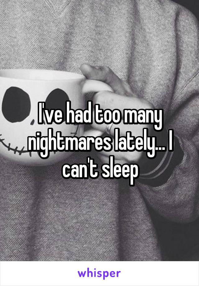 I've had too many nightmares lately... I can't sleep
