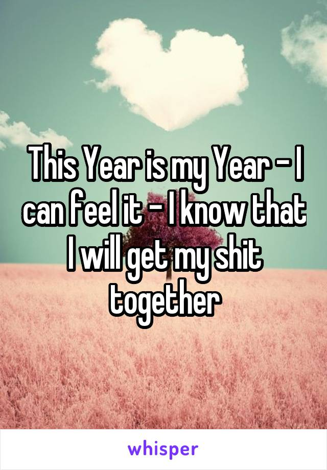 This Year is my Year - I can feel it - I know that I will get my shit together