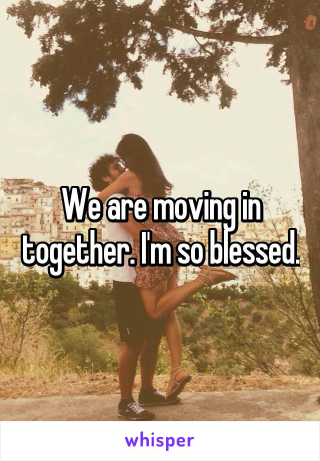 We are moving in together. I'm so blessed.