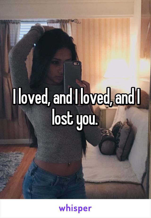 I loved, and I loved, and I lost you.