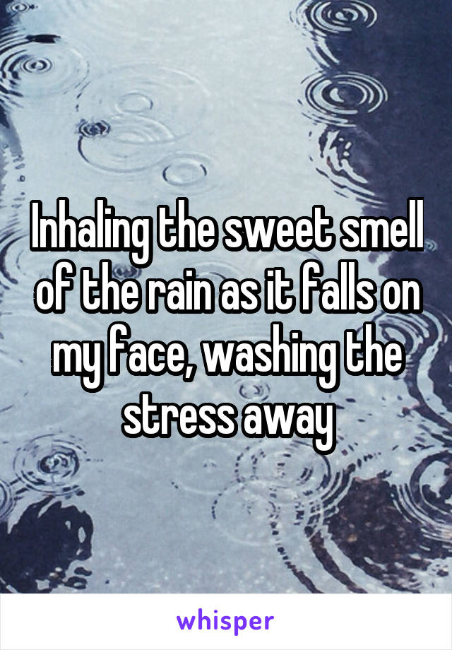 Inhaling the sweet smell of the rain as it falls on my face, washing the stress away