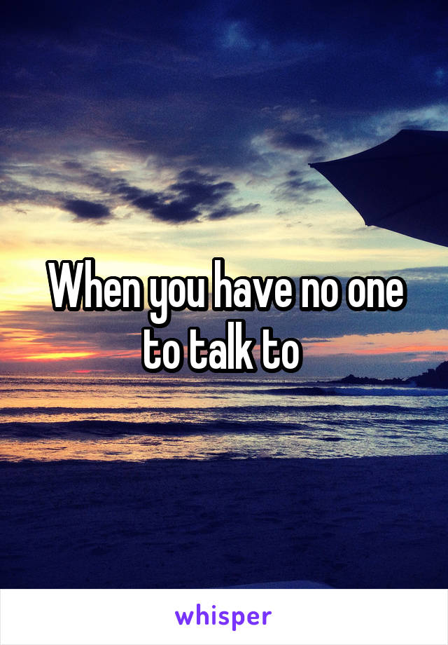 When you have no one to talk to