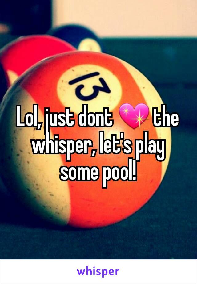 Lol, just dont 💖 the whisper, let's play some pool!