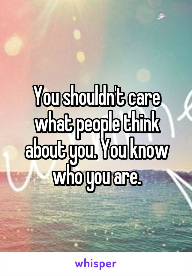 You shouldn't care what people think about you. You know who you are.