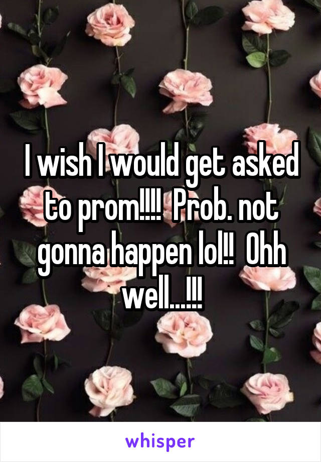 I wish I would get asked to prom!!!!  Prob. not gonna happen lol!!  Ohh well...!!!