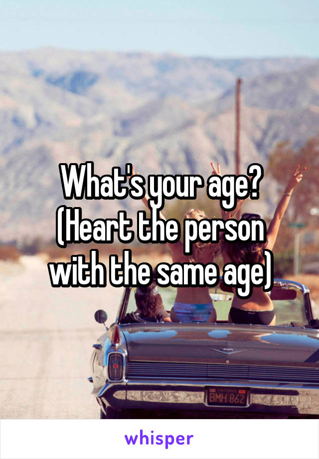What's your age? (Heart the person with the same age)