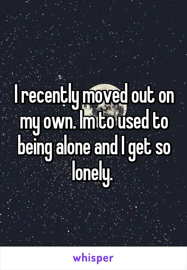 I recently moved out on my own. Im to used to being alone and I get so lonely.