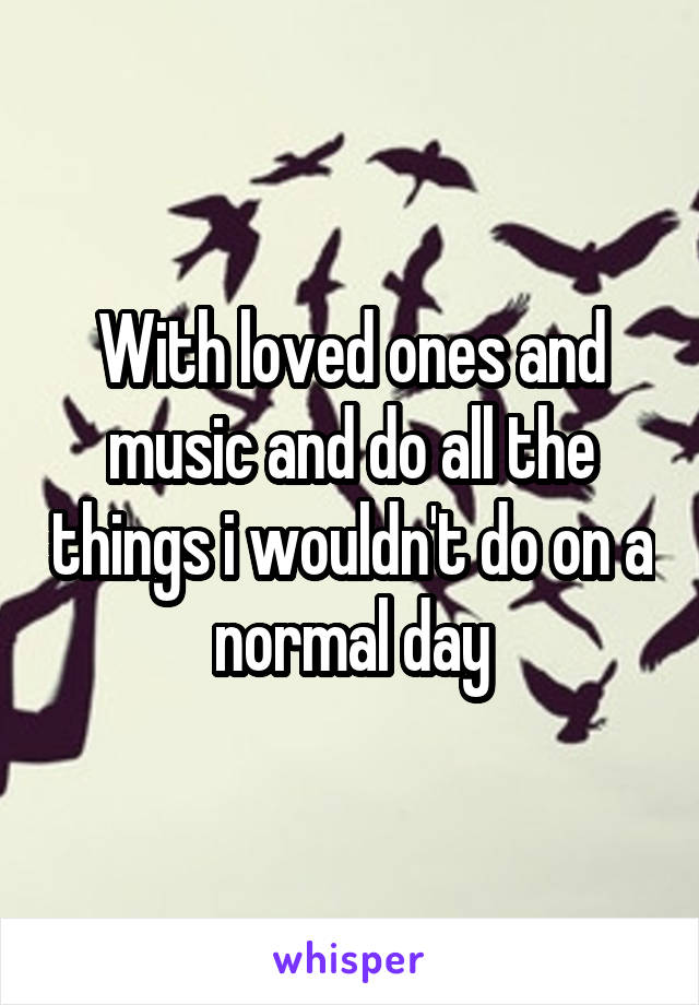 With loved ones and music and do all the things i wouldn't do on a normal day