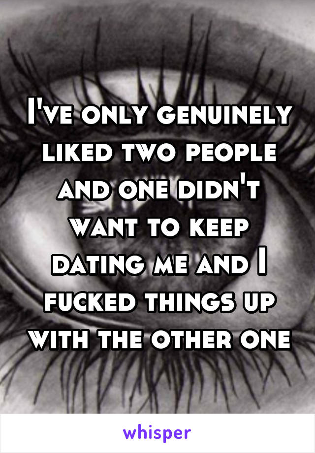 I've only genuinely liked two people and one didn't want to keep dating me and I fucked things up with the other one