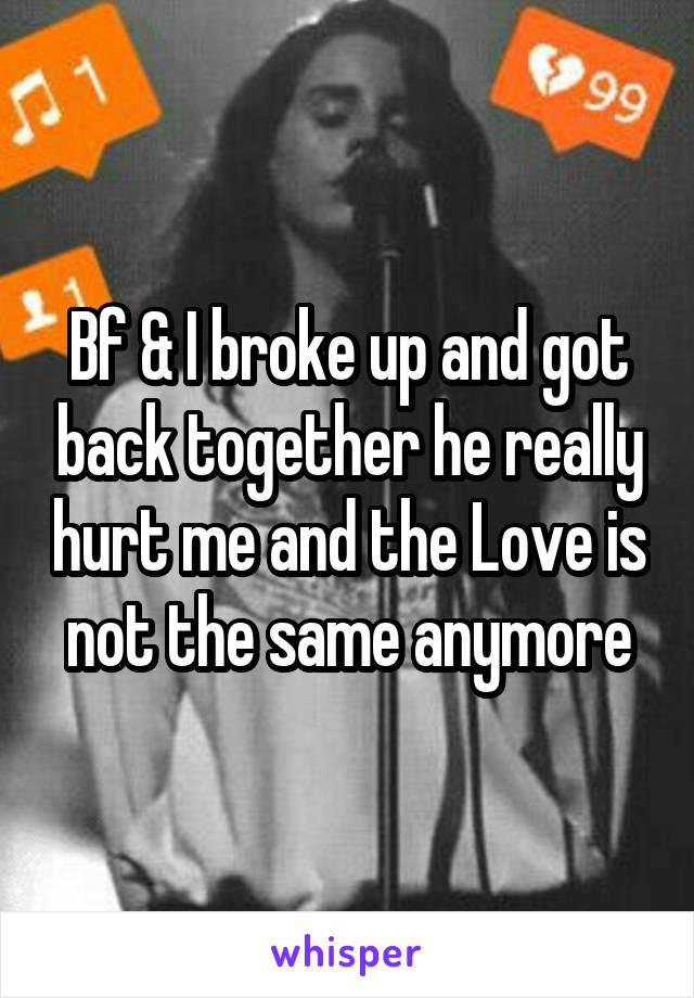 Bf & I broke up and got back together he really hurt me and the Love is not the same anymore