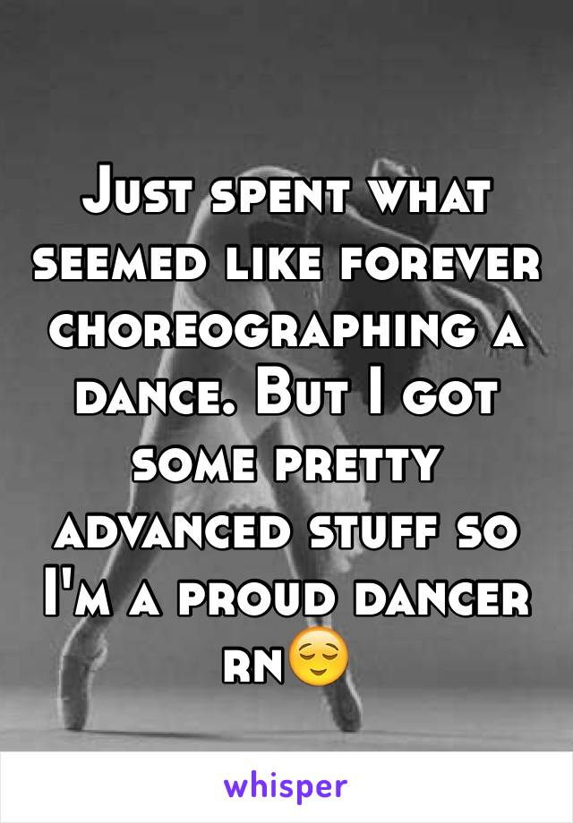 Just spent what seemed like forever choreographing a dance. But I got some pretty advanced stuff so I'm a proud dancer rn😌